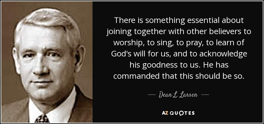 There is something essential about joining together with other believers to worship, to sing, to pray, to learn of God's will for us, and to acknowledge his goodness to us. He has commanded that this should be so. - Dean L. Larsen