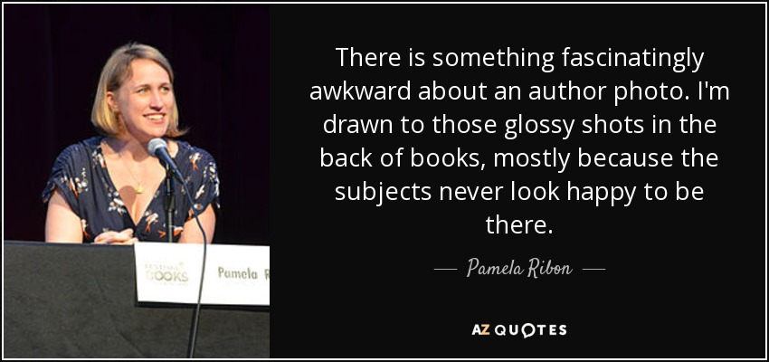 There is something fascinatingly awkward about an author photo. I'm drawn to those glossy shots in the back of books, mostly because the subjects never look happy to be there. - Pamela Ribon