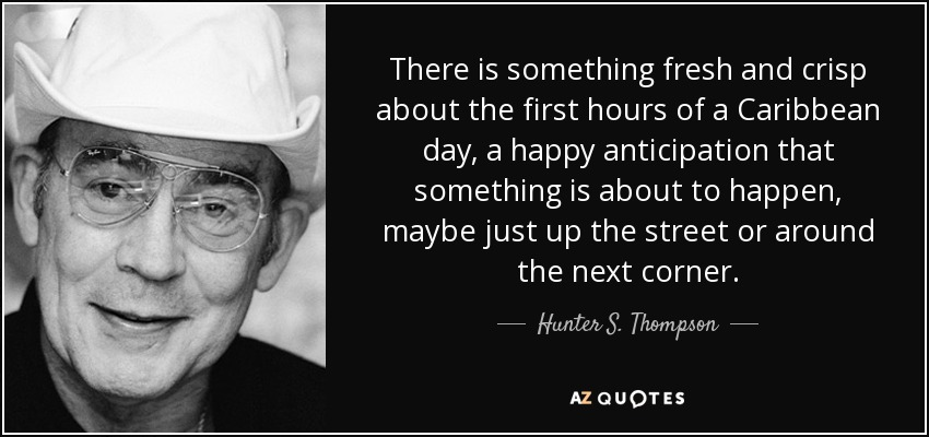 There is something fresh and crisp about the first hours of a Caribbean day, a happy anticipation that something is about to happen, maybe just up the street or around the next corner. - Hunter S. Thompson