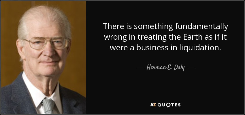 There is something fundamentally wrong in treating the Earth as if it were a business in liquidation. - Herman E. Daly