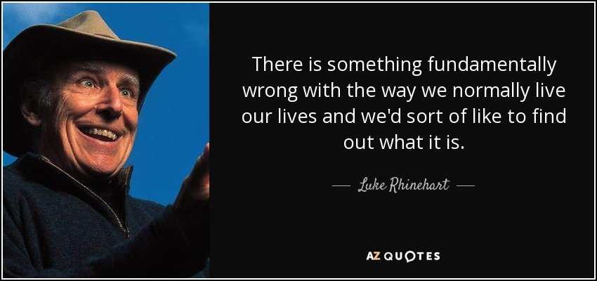 There is something fundamentally wrong with the way we normally live our lives and we'd sort of like to find out what it is. - Luke Rhinehart