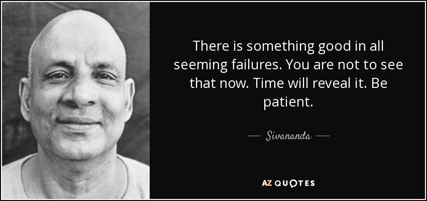 There is something good in all seeming failures. You are not to see that now. Time will reveal it. Be patient. - Sivananda