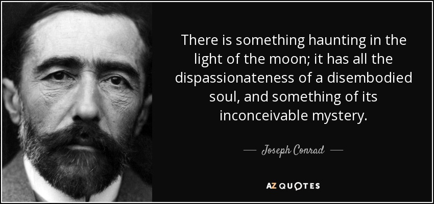 There is something haunting in the light of the moon; it has all the dispassionateness of a disembodied soul, and something of its inconceivable mystery. - Joseph Conrad