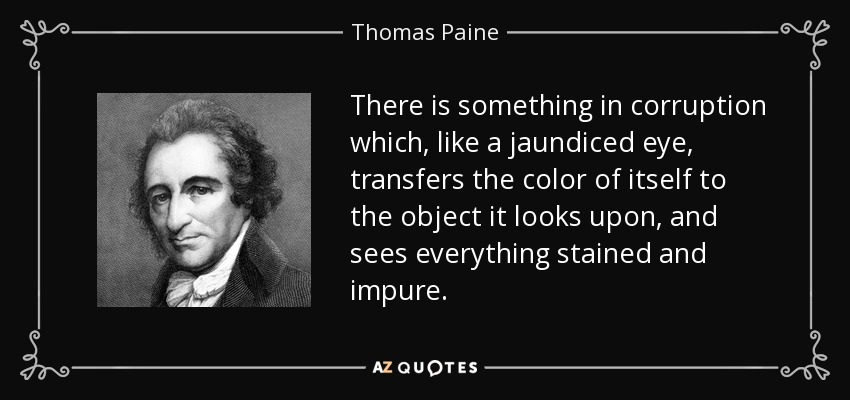 There is something in corruption which, like a jaundiced eye, transfers the color of itself to the object it looks upon, and sees everything stained and impure. - Thomas Paine