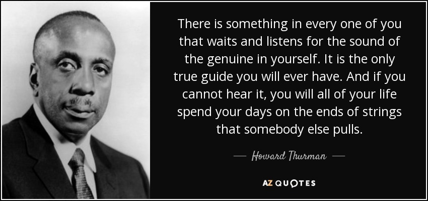 There is something in every one of you that waits and listens for the sound of the genuine in yourself. It is the only true guide you will ever have. And if you cannot hear it, you will all of your life spend your days on the ends of strings that somebody else pulls. - Howard Thurman