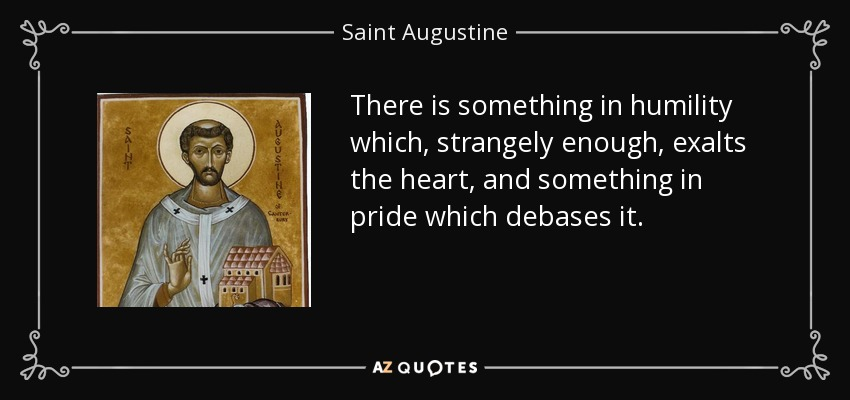 There is something in humility which, strangely enough, exalts the heart, and something in pride which debases it. - Saint Augustine