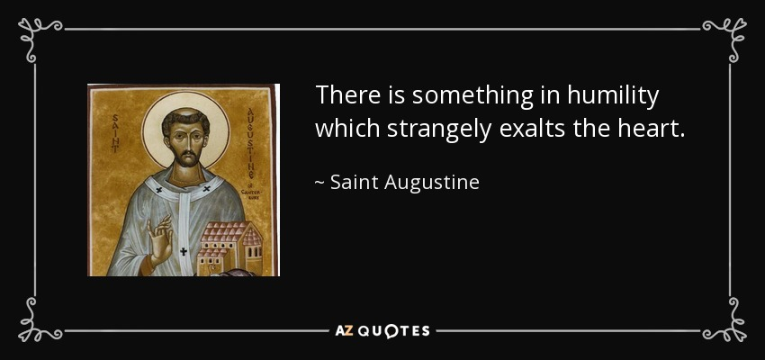There is something in humility which strangely exalts the heart. - Saint Augustine