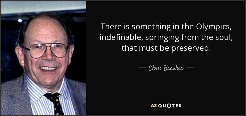 There is something in the Olympics, indefinable, springing from the soul, that must be preserved. - Chris Brasher