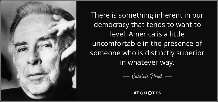 There is something inherent in our democracy that tends to want to level. America is a little uncomfortable in the presence of someone who is distinctly superior in whatever way. - Carlisle Floyd