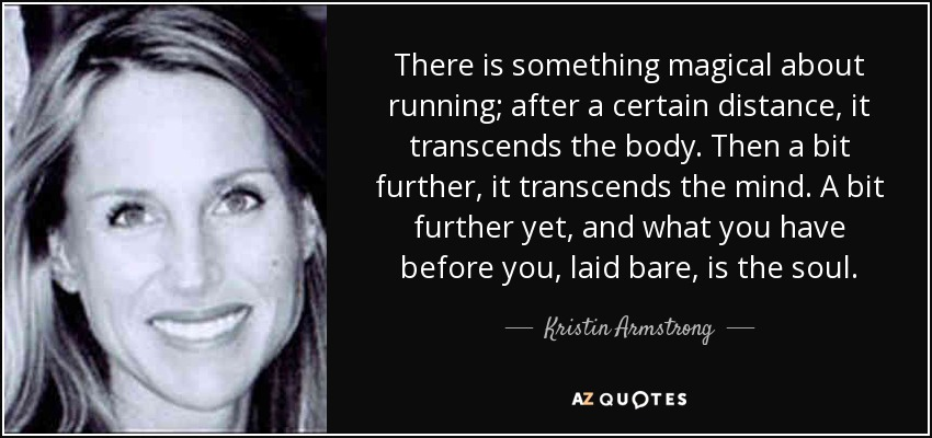 There is something magical about running; after a certain distance, it transcends the body. Then a bit further, it transcends the mind. A bit further yet, and what you have before you, laid bare, is the soul. - Kristin Armstrong