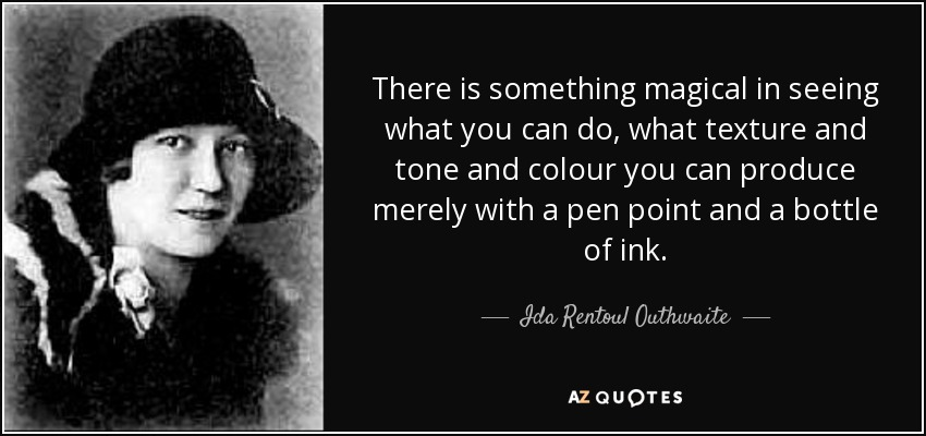 There is something magical in seeing what you can do, what texture and tone and colour you can produce merely with a pen point and a bottle of ink. - Ida Rentoul Outhwaite