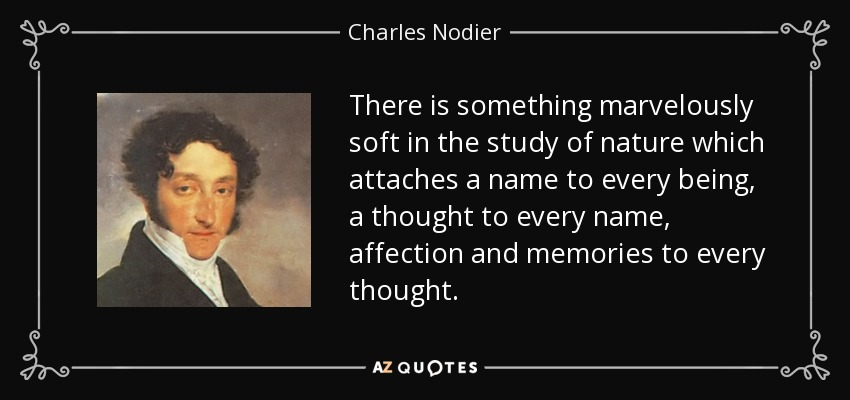 There is something marvelously soft in the study of nature which attaches a name to every being, a thought to every name, affection and memories to every thought. - Charles Nodier