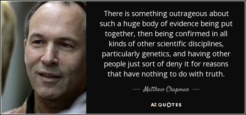 There is something outrageous about such a huge body of evidence being put together, then being confirmed in all kinds of other scientific disciplines, particularly genetics, and having other people just sort of deny it for reasons that have nothing to do with truth. - Matthew Chapman