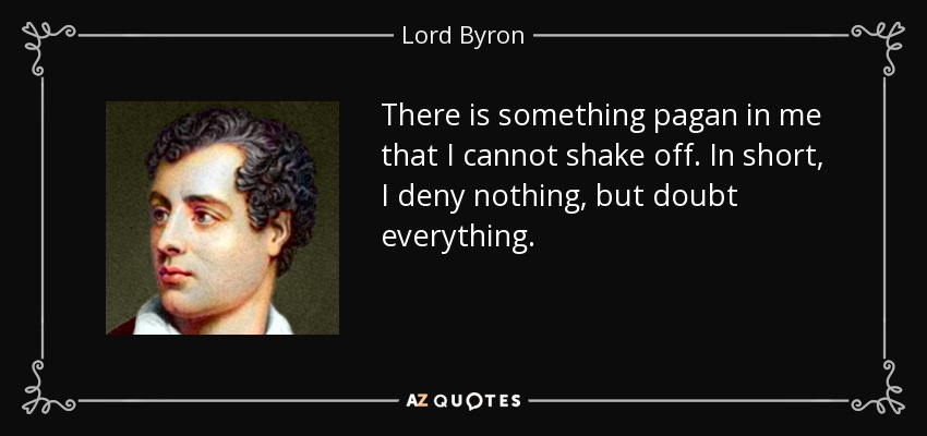 There is something pagan in me that I cannot shake off. In short, I deny nothing, but doubt everything. - Lord Byron