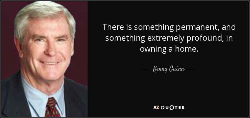 There is something permanent, and something extremely profound, in owning a home. - Kenny Guinn