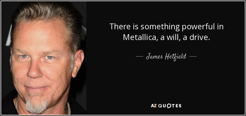 There is something powerful in Metallica, a will, a drive. - James Hetfield