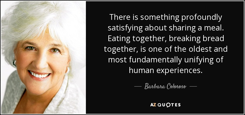 There is something profoundly satisfying about sharing a meal. Eating together, breaking bread together, is one of the oldest and most fundamentally unifying of human experiences. - Barbara Coloroso