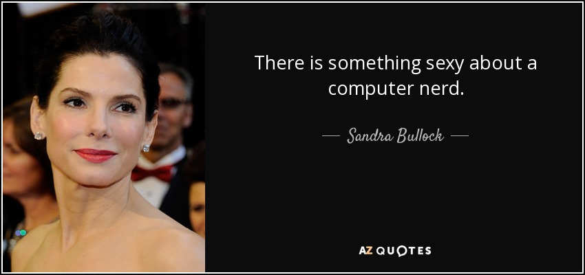 Sandra Bullock Quote There Is Something Sexy About A Computer Nerd