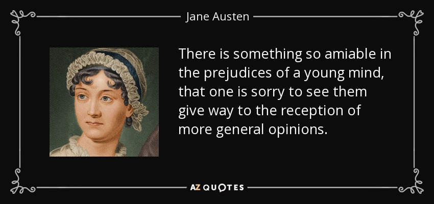 There is something so amiable in the prejudices of a young mind, that one is sorry to see them give way to the reception of more general opinions. - Jane Austen