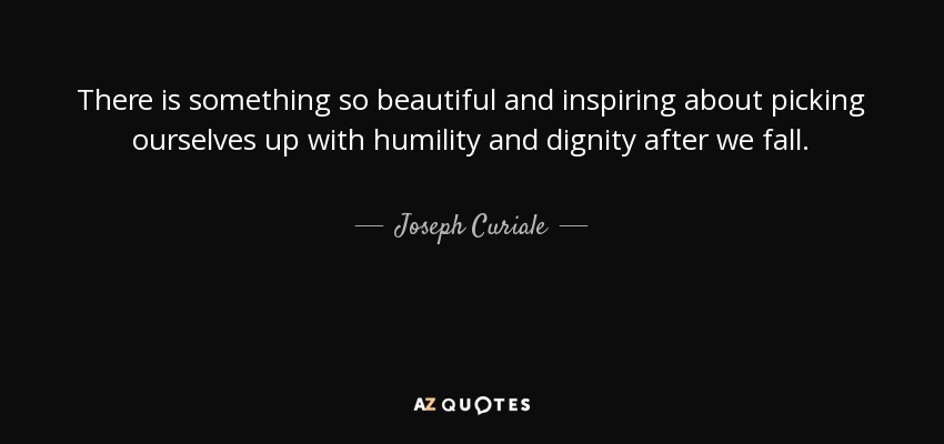 There is something so beautiful and inspiring about picking ourselves up with humility and dignity after we fall. - Joseph Curiale