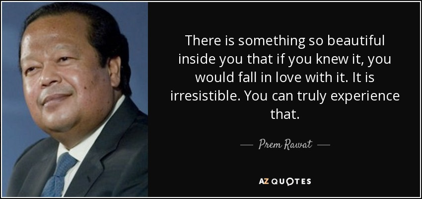 There is something so beautiful inside you that if you knew it, you would fall in love with it. It is irresistible. You can truly experience that. - Prem Rawat