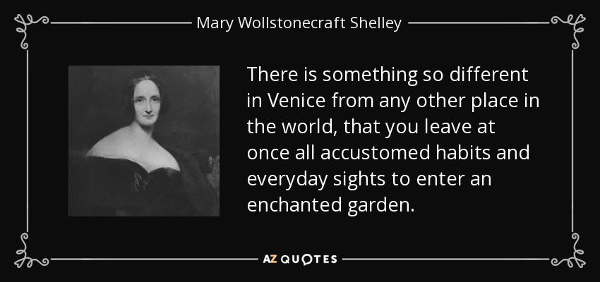 There is something so different in Venice from any other place in the world, that you leave at once all accustomed habits and everyday sights to enter an enchanted garden. - Mary Wollstonecraft Shelley