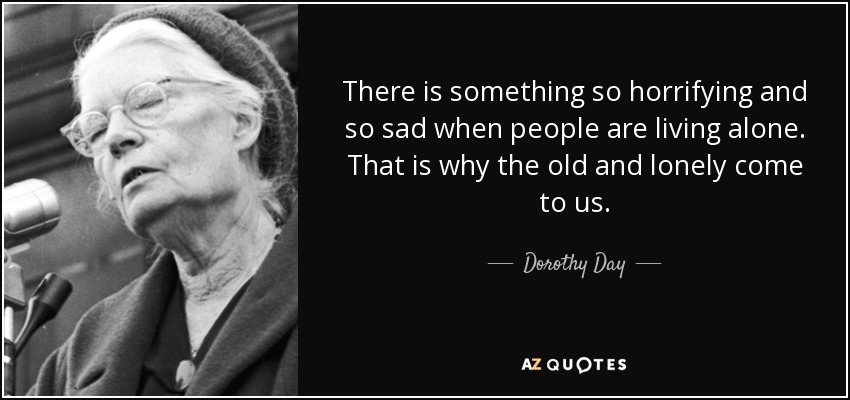 There is something so horrifying and so sad when people are living alone. That is why the old and lonely come to us. - Dorothy Day