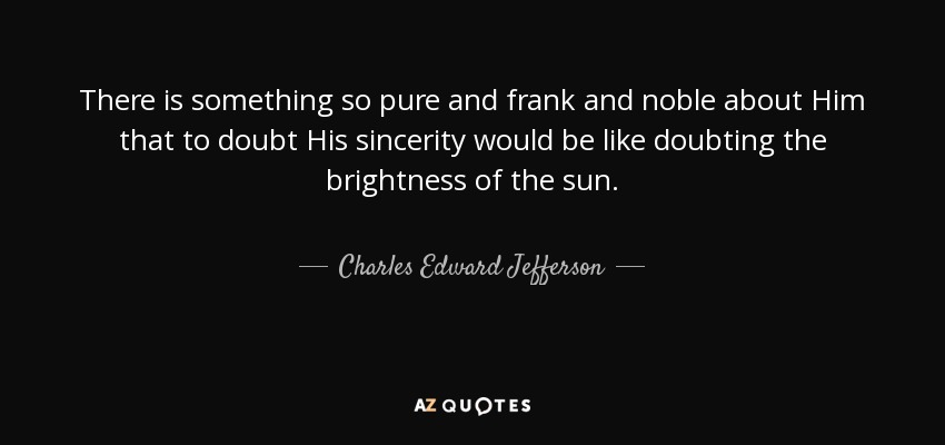 There is something so pure and frank and noble about Him that to doubt His sincerity would be like doubting the brightness of the sun. - Charles Edward Jefferson