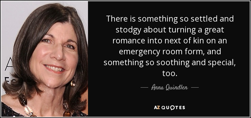 There is something so settled and stodgy about turning a great romance into next of kin on an emergency room form, and something so soothing and special, too. - Anna Quindlen