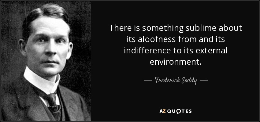 There is something sublime about its aloofness from and its indifference to its external environment. - Frederick Soddy