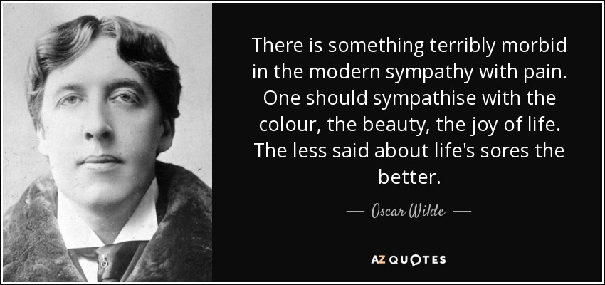 There is something terribly morbid in the modern sympathy with pain. One should sympathise with the colour, the beauty, the joy of life. The less said about life's sores the better. - Oscar Wilde