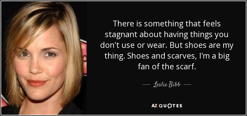 There is something that feels stagnant about having things you don't use or wear. But shoes are my thing. Shoes and scarves, I'm a big fan of the scarf. - Leslie Bibb