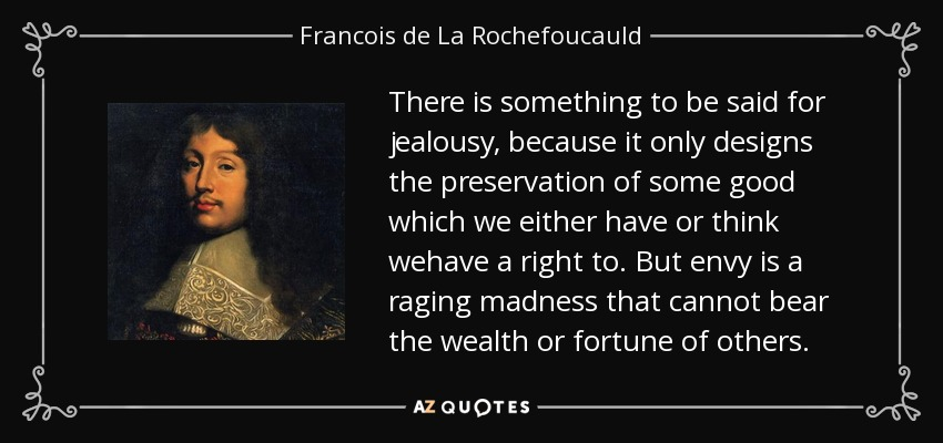 There is something to be said for jealousy, because it only designs the preservation of some good which we either have or think wehave a right to. But envy is a raging madness that cannot bear the wealth or fortune of others. - Francois de La Rochefoucauld