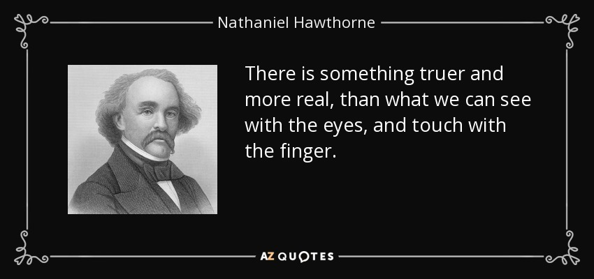 There is something truer and more real, than what we can see with the eyes, and touch with the finger. - Nathaniel Hawthorne