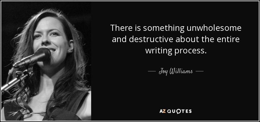 There is something unwholesome and destructive about the entire writing process. - Joy Williams