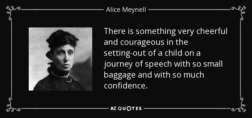 There is something very cheerful and courageous in the setting-out of a child on a journey of speech with so small baggage and with so much confidence. - Alice Meynell