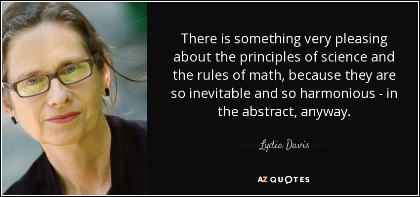 There is something very pleasing about the principles of science and the rules of math, because they are so inevitable and so harmonious - in the abstract, anyway. - Lydia Davis