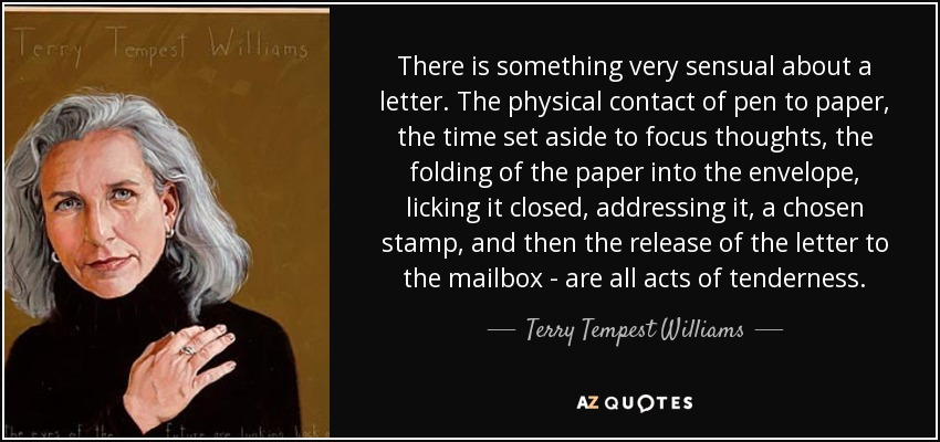 There is something very sensual about a letter. The physical contact of pen to paper, the time set aside to focus thoughts, the folding of the paper into the envelope, licking it closed, addressing it, a chosen stamp, and then the release of the letter to the mailbox - are all acts of tenderness. - Terry Tempest Williams