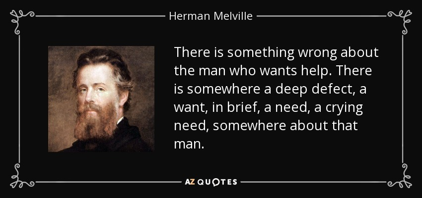 There is something wrong about the man who wants help. There is somewhere a deep defect, a want, in brief, a need, a crying need, somewhere about that man. - Herman Melville