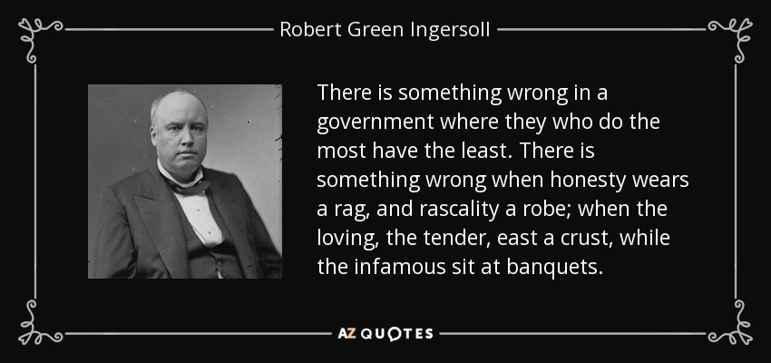 There is something wrong in a government where they who do the most have the least. There is something wrong when honesty wears a rag, and rascality a robe; when the loving, the tender, east a crust, while the infamous sit at banquets. - Robert Green Ingersoll