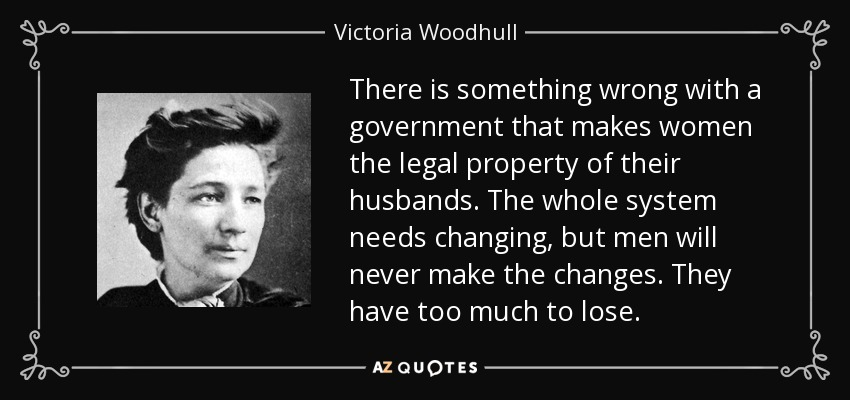 There is something wrong with a government that makes women the legal property of their husbands. The whole system needs changing, but men will never make the changes. They have too much to lose. - Victoria Woodhull