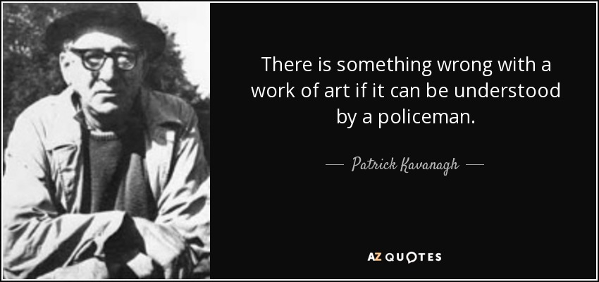 There is something wrong with a work of art if it can be understood by a policeman. - Patrick Kavanagh