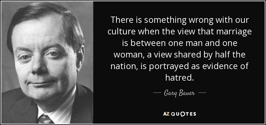 There is something wrong with our culture when the view that marriage is between one man and one woman, a view shared by half the nation, is portrayed as evidence of hatred. - Gary Bauer