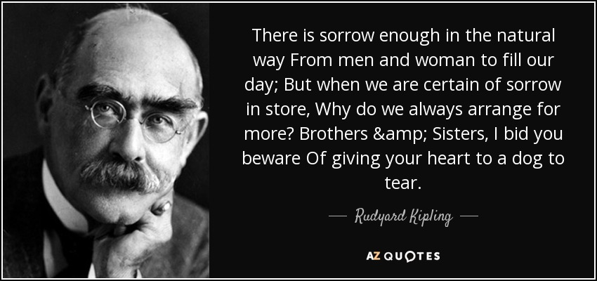There is sorrow enough in the natural way From men and woman to fill our day; But when we are certain of sorrow in store, Why do we always arrange for more? Brothers & Sisters, I bid you beware Of giving your heart to a dog to tear. - Rudyard Kipling