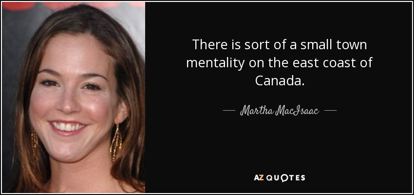 There is sort of a small town mentality on the east coast of Canada. - Martha MacIsaac