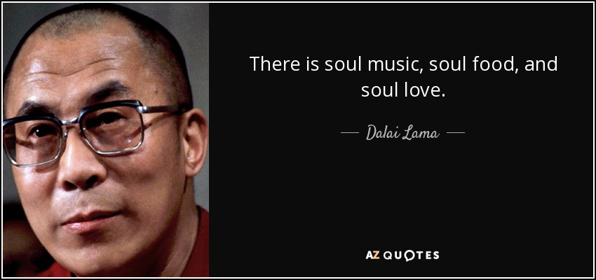 Dalai Lama Quote There Is Soul Music Soul Food And Soul Love