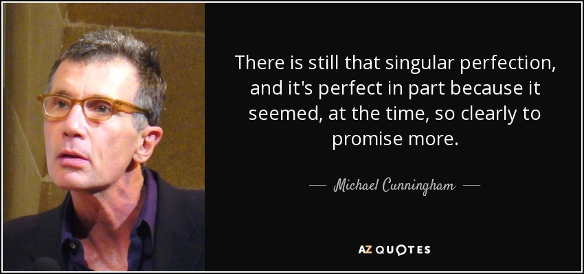 There is still that singular perfection, and it's perfect in part because it seemed, at the time, so clearly to promise more. - Michael Cunningham