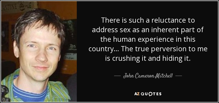 There is such a reluctance to address sex as an inherent part of the human experience in this country... The true perversion to me is crushing it and hiding it. - John Cameron Mitchell