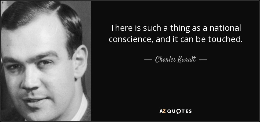 There is such a thing as a national conscience, and it can be touched. - Charles Kuralt