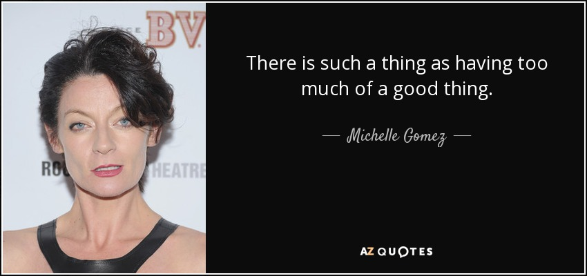 There is such a thing as having too much of a good thing. - Michelle Gomez